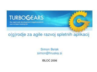 o(g)rodje za agile razvoj spletnih aplikacij Simon Belak simon@hruska.si IBLOC 2006