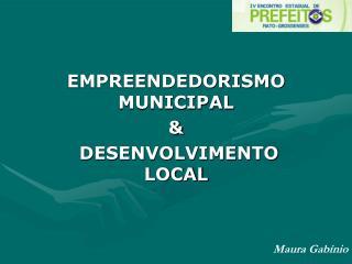 EMPREENDEDORISMO MUNICIPAL &  DESENVOLVIMENTO LOCAL