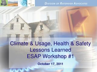 Climate & Usage, Health & Safety Lessons Learned ESAP Workshop #1 October 17, 2011