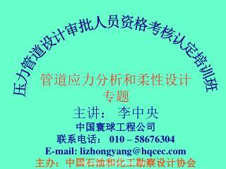 管道应力分析和柔性设计 专题 主讲: 李中央 中国寰球工程公司 联系电话:  010 – 58676304 E-mail: lizhongyang@hqcec