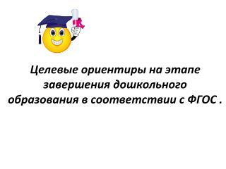 Целевые  ориентиры на этапе завершения дошкольного образования в соответствии с ФГОС .