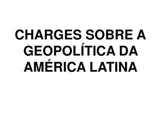 CHARGES SOBRE A GEOPOLÍTICA DA  AMÉRICA LATINA
