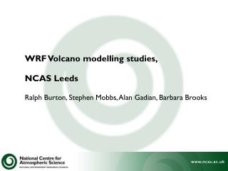 WRF Volcano modelling studies, NCAS Leeds Ralph Burton, Stephen Mobbs, Alan Gadian, Barbara Brooks