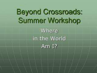 Beyond Crossroads:   Summer Workshop