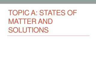 TOPIC  A : States of Matter and Solutions