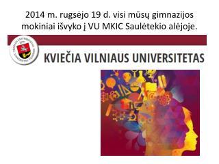 2014 m. r ugsėjo  19 d.  visi  mūsų gimnazijos mokiniai išvyko į VU MKIC Saulėtekio alėjoje.