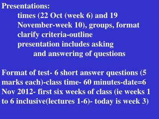 Presentations: 	times (22 Oct (week 6) and 19 	November-week 10), groups, format