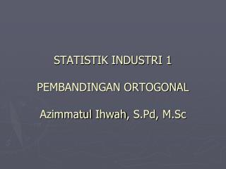 STATISTIK INDUSTRI 1 PEMBANDINGAN ORTOGONAL Azimmatul Ihwah ,  S.Pd ,  M.Sc