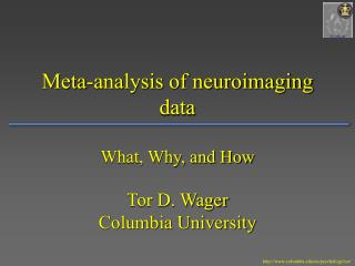 Meta-analysis of neuroimaging data What, Why, and How Tor D. Wager Columbia University