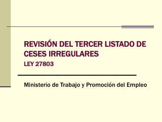 REVISIÓN DEL TERCER LISTADO DE CESES IRREGULARES LEY 27803