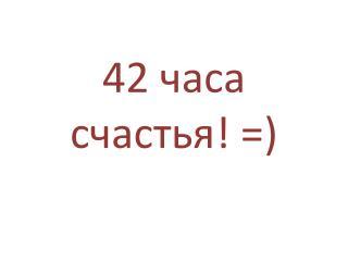 42 часа счастья! =)