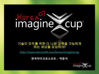 기술이 모두를 위한 더 나은 교육을 가능하게 하는 세상을 상상하라 ! microsoft/korea/imaginecup 한국마이크로소프트  –  박중석