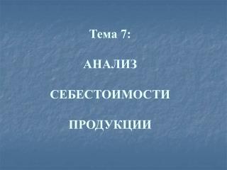 Тема 7: АНАЛИЗ СЕБЕСТОИМОСТИ  ПРОДУКЦИИ