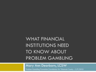 WHAT FINANCIAL INSTITUTIONS NEED                  TO KNOW ABOUT              PROBLEM GAMBLING