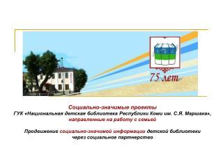 Социально-значимые проекты ГУК «Национальная детская библиотека Республики Коми им. С.Я. Маршака»,