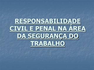 RESPONSABILIDADE CIVIL E PENAL NA ÁREA DA SEGURANÇA DO TRABALHO