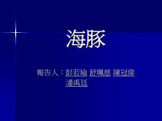 報告人: 彭若瑜 舒珮慈 陳冠偉 潘禹廷