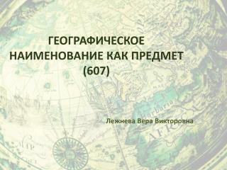 ГЕОГРАФИЧЕСКОЕ НАИМЕНОВАНИЕ КАК ПРЕДМЕТ (607)
