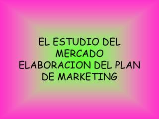 EL ESTUDIO DEL MERCADO ELABORACION DEL PLAN DE MARKETING