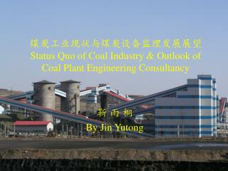 煤炭工业现状与煤炭设备监理发展展望 Status Quo of Coal Industry & Outlook of Coal Plant Engineering Consultancy