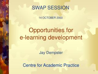 Opportunities for  e-learning development Jay Dempster Centre for Academic Practice