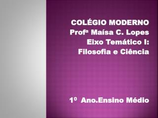 COLÉGIO MODERNO Prof a  Maísa C. Lopes Eixo Temático I:  Filosofia e Ciência