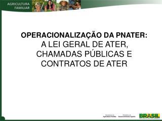 OPERACIONALIZAÇÃO DA PNATER:  : A LEI GERAL DE ATER, CHAMADAS PÚBLICAS E CONTRATOS DE ATER