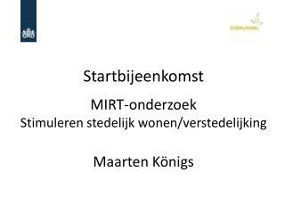 Startbijeenkomst MIRT-onderzoek  Stimuleren stedelijk wonen/verstedelijking  Maarten K�nigs