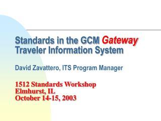Standards in the GCM Gateway Traveler Information System  David Zavattero, ITS Program Manager  1512 Standards Workshop