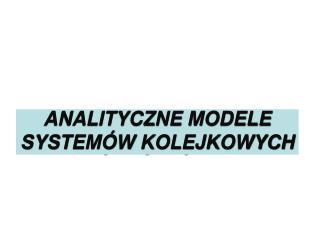 ANALITYCZNE MODELE SYSTEMÓW KOLEJKOWYCH