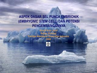 ASPEK DASAR SEL PUNCA EMBRIONIK ( EMBRYONIC STEM CELL ) DAN POTENSI PENGEMBANGANNYA