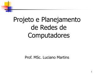 Projeto e Planejamento de Redes de Computadores Prof. MSc. Luciano Martins