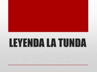 LEYENDA LA TUNDA