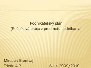 Podnikateľský plán (Ročníková práca zpredmetu podnikania) Miroslav Brontvaj