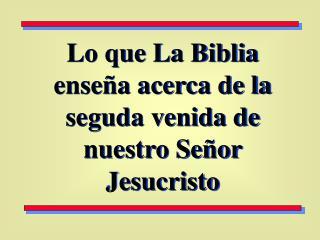 Lo que La Biblia ense a acerca de la seguda venida de nuestro Se or Jesucristo