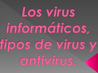 Los virus informáticos,  tipos de virus y antivirus.