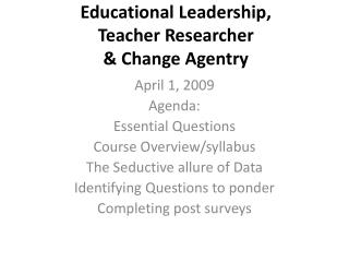 Educational Leadership, Teacher  Researcher  & Change  Agentry