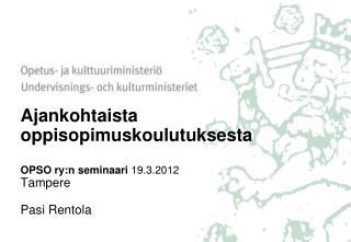 Ajankohtaista oppisopimuskoulutuksesta OPSO ry:n seminaari  19.3.2012 Tampere Pasi Rentola
