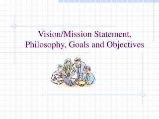 Vision/Mission Statement,  Philosophy, Goals and Objectives