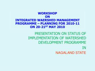 PRESENTATION ON STATUS OF IMPLEMENTATION OF WATERSHED DEVELOPMENT PROGRAMME  IN NAGALAND STATE