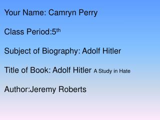 Your Name: Camryn Perry Class Period:5 th Subject of Biography: Adolf Hitler