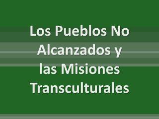 Los Pueblos No  Alcanzados  y las  Misiones  Transculturales