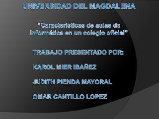 TRABAJO PRESENTADO POR: KAROL MIER IBAÑEZ JUDITH PIENDA MAYORAL OMAR CANTILLO LOPEZ