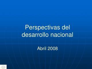 Perspectivas del desarrollo nacional Abril 2008
