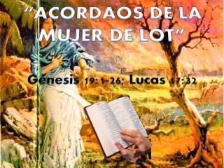 """""""ACORDAOS DE LA MUJER DE LOT"""" Génesis 19:1-26; Lucas 17:32"""