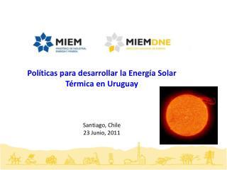 Políticas para desarrollar la Energía Solar Térmica en Uruguay Santiago, Chile  23 Junio,  2011