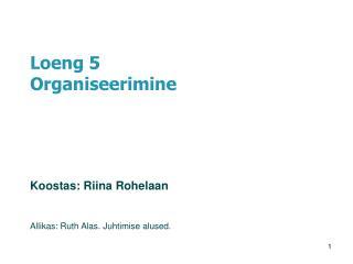 Loeng 5 Organiseerimine Koostas:  Riina Rohelaan Allikas: Ruth Alas. Juhtimise alused.