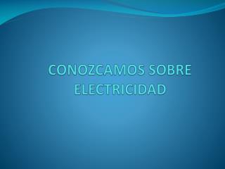 CONOZCAMOS  SOBRE ELECTRICIDAD