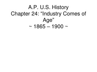 A.P. U.S. History Chapter 24: �Industry Comes of Age� ~ 1865 � 1900 ~
