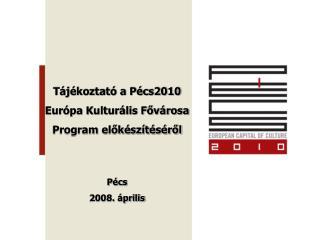 Tájékoztató a Pécs2010  Európa Kulturális Fővárosa Program előkészítéséről Pécs 2008. április